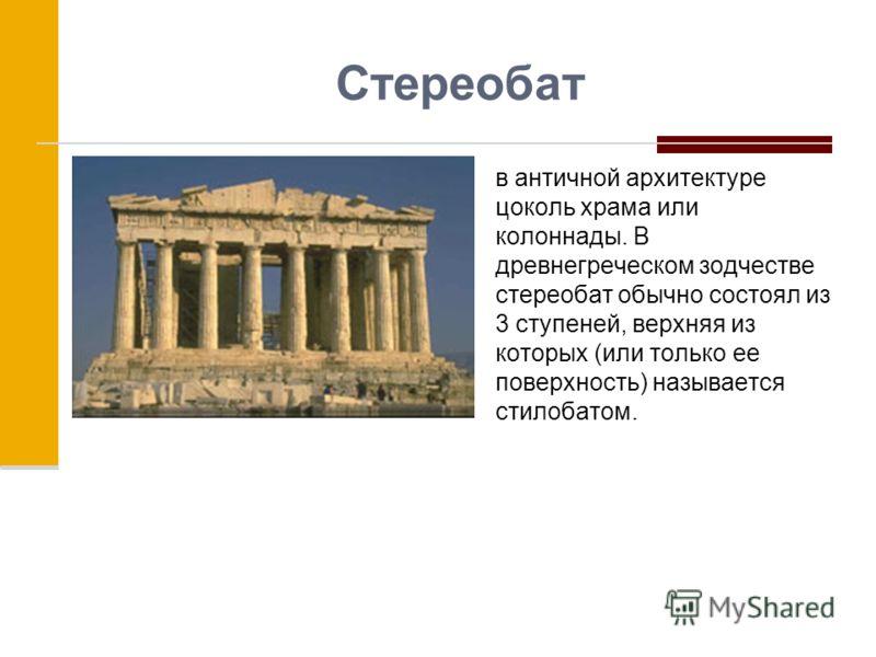 Стереобат в античной архитектуре цоколь храма или колоннады. В древнегреческом зодчестве стереобат обычно состоял из 3 ступеней, верхняя из которых (или только ее поверхность) называется стилобатом.