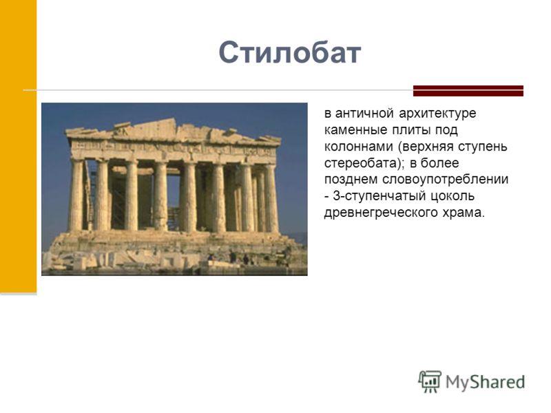 Стилобат в античной архитектуре каменные плиты под колоннами (верхняя ступень стереобата); в более позднем словоупотреблении - 3-ступенчатый цоколь древнегреческого храма.