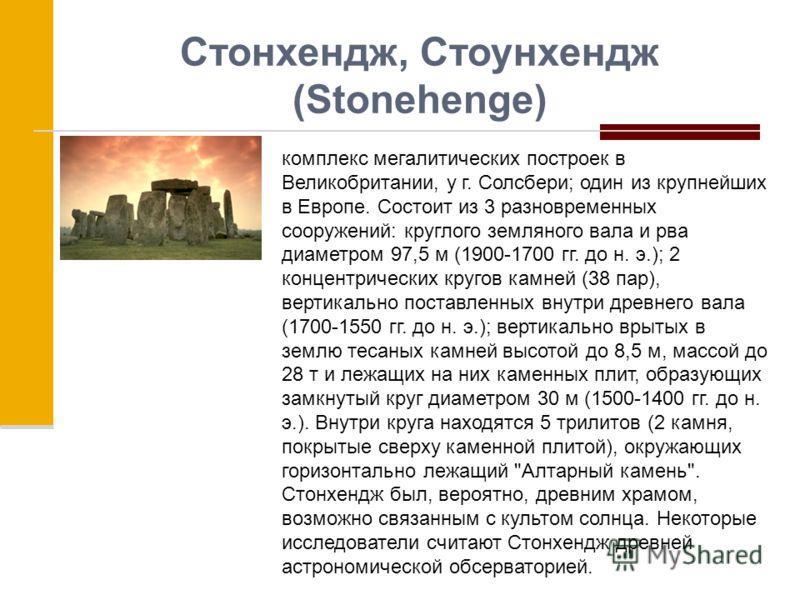 Стонхендж, Стоунхендж (Stonehenge) комплекс мегалитических построек в Великобритании, у г. Солсбери; один из крупнейших в Европе. Состоит из 3 разновременных сооружений: круглого земляного вала и рва диаметром 97,5 м (1900-1700 гг. до н. э.); 2 конце