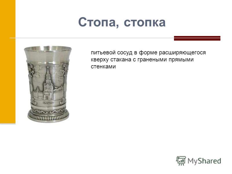 Стопа, стопка питьевой сосуд в форме расширяющегося кверху стакана с гранеными прямыми стенками