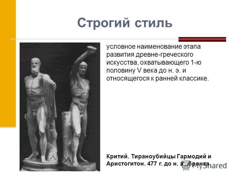 Строгий стиль условное наименование этапа развития древне-греческого искусства, охватывающего 1-ю половину V века до н. э. и относящегося к ранней классике. Критий. Тираноубийцы Гармодий и Аристогитон. 477 г. до н. э., бронза