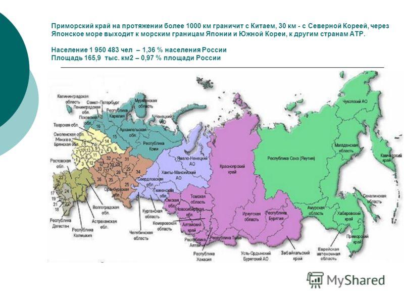 Приморский край на протяжении более 1000 км граничит с Китаем, 30 км - с Северной Кореей, через Японское море выходит к морским границам Японии и Южной Кореи, к другим странам АТР. Население 1 950 483 чел – 1,36 % населения России Площадь 165,9 тыс.
