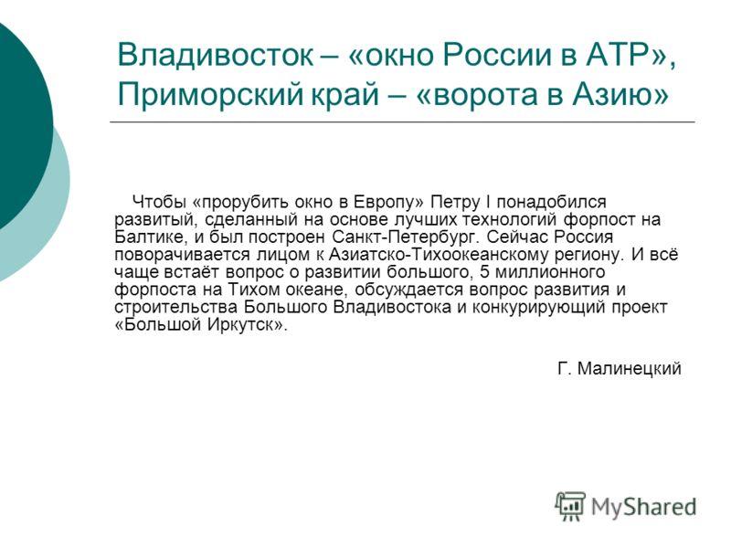 Владивосток – «окно России в АТР», Приморский край – «ворота в Азию» Чтобы «прорубить окно в Европу» Петру I понадобился развитый, сделанный на основе лучших технологий форпост на Балтике, и был построен Санкт-Петербург. Сейчас Россия поворачивается