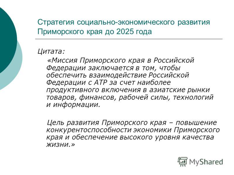 Стратегия социально-экономического развития Приморского края до 2025 года Цитата: «Миссия Приморского края в Российской Федерации заключается в том, чтобы обеспечить взаимодействие Российской Федерации с АТР за счет наиболее продуктивного включения в