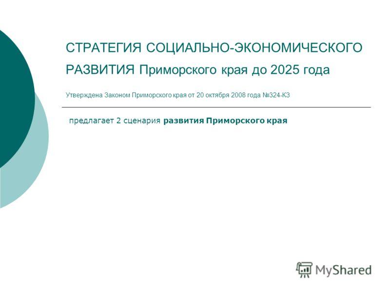 СТРАТЕГИЯ СОЦИАЛЬНО-ЭКОНОМИЧЕСКОГО РАЗВИТИЯ Приморского края до 2025 года Утверждена Законом Приморского края от 20 октября 2008 года 324-КЗ предлагает 2 сценария развития Приморского края