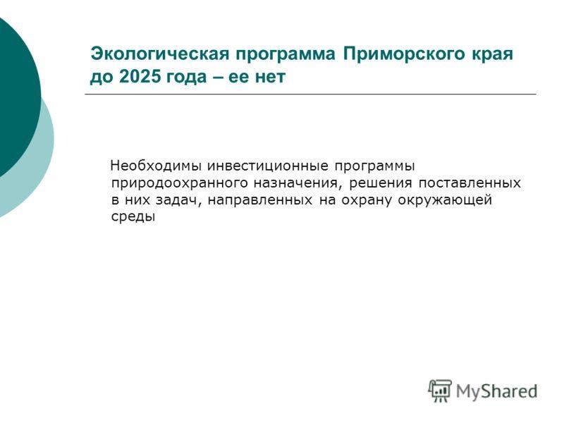 Экологическая программа Приморского края до 2025 года – ее нет Необходимы инвестиционные программы природоохранного назначения, решения поставленных в них задач, направленных на охрану окружающей среды