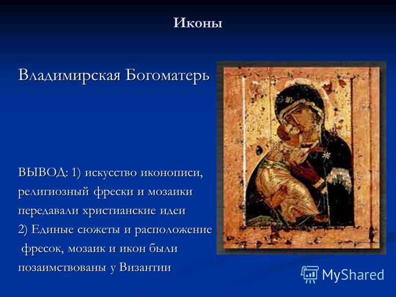 Иконы Владимирская Богоматерь ВЫВОД: 1) искусство иконописи, религиозный фрески и мозаики передавали христианские идеи 2) Единые сюжеты и расположение фресок, мозаик и икон были фресок, мозаик и икон были позаимствованы у Византии
