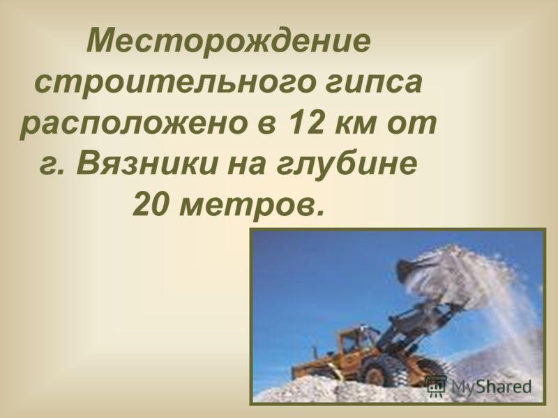 Месторождение строительного гипса расположено в 12 км от г. Вязники на глубине 20 метров.