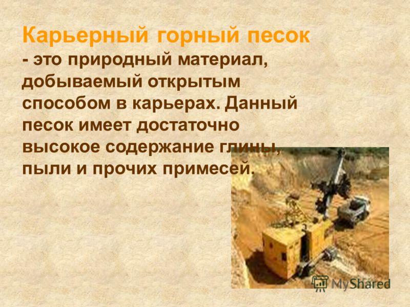 Карьерный горный песок - это природный материал, добываемый открытым способом в карьерах. Данный песок имеет достаточно высокое содержание глины, пыли и прочих примесей.