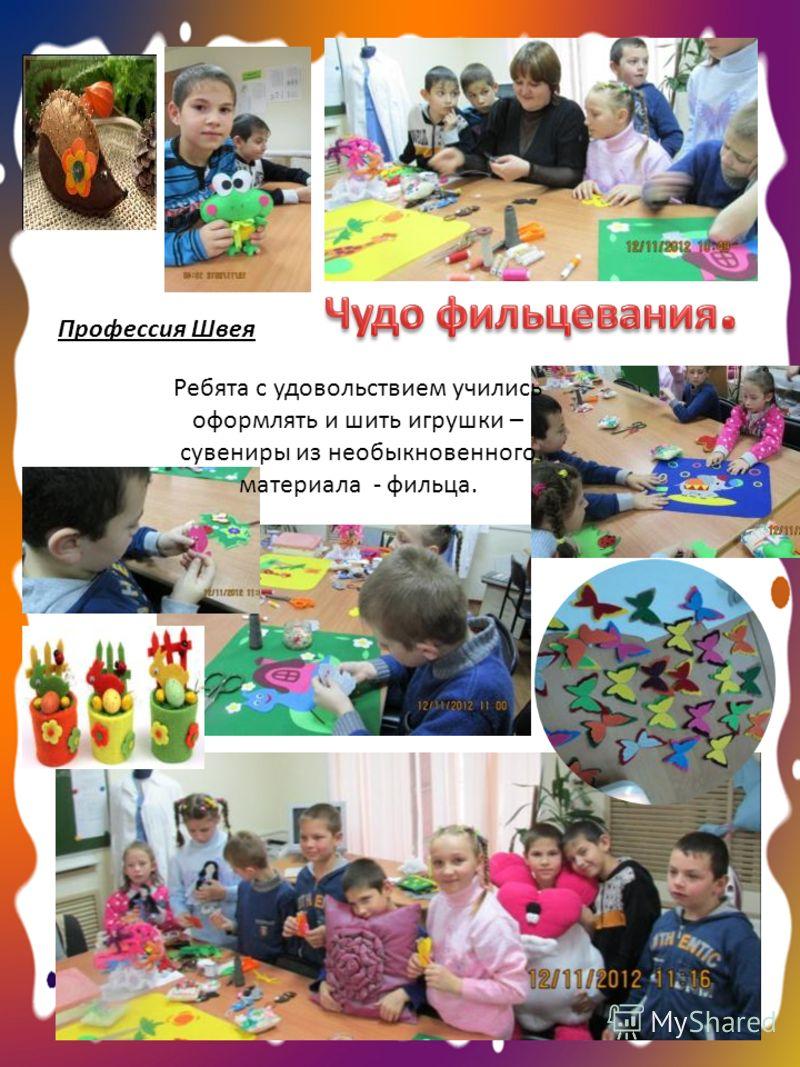 Профессия Швея Ребята с удовольствием учились оформлять и шить игрушки – сувениры из необыкновенного материала - фильца.
