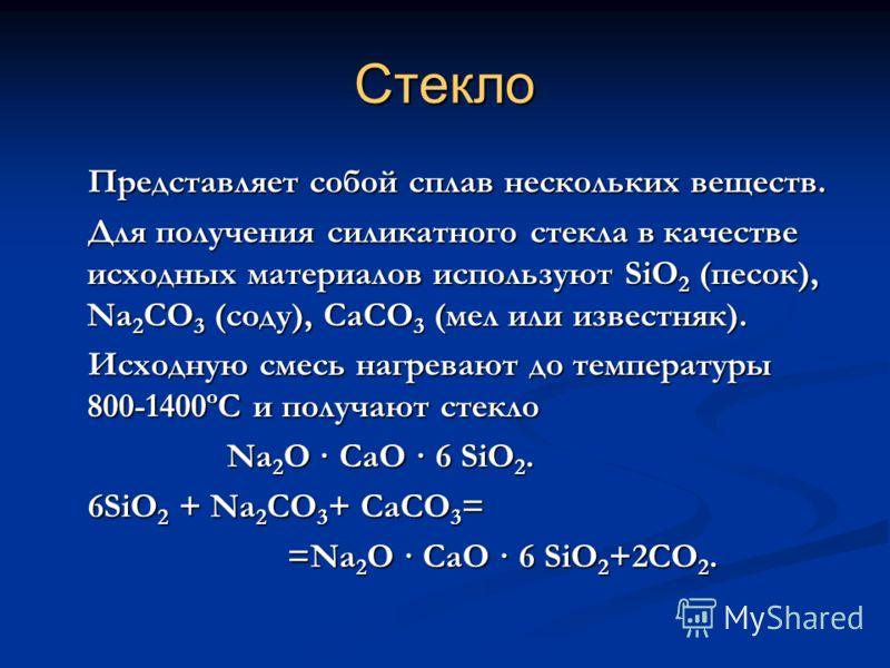 Стекло Представляет собой сплав нескольких веществ. Представляет собой сплав нескольких веществ. Для получения силикатного стекла в качестве исходных материалов используют SiO 2 (песок), Na 2 CO 3 (соду), CaCO 3 (мел или известняк). Для получения сил