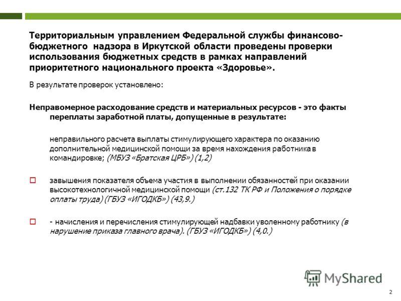 2 Территориальным управлением Федеральной службы финансово- бюджетного надзора в Иркутской области проведены проверки использования бюджетных средств в рамках направлений приоритетного национального проекта «Здоровье». В результате проверок установле