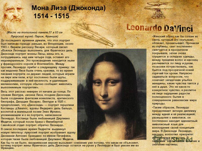 (Масло на тополиной панеле.77 x 53 см Луврский музей. Париж, Франция) До последнего времени думали, что этот портрет был написан гораздо раньше, во Флоренции, около 1503 г. Верили рассказу Вазари, который писал: «Взялся Леонардо выполнить для Франчес