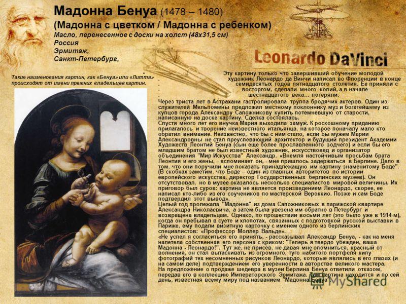 Такие наименования картин, как «Бенуа» или «Литта» происходят от имени прежних владельцев картин. Эту картину только что завершивший обучение молодой. художник Леонардо да Винчи написал во Флоренции в конце. семидесятых годов пятнадцатого столетия. Е
