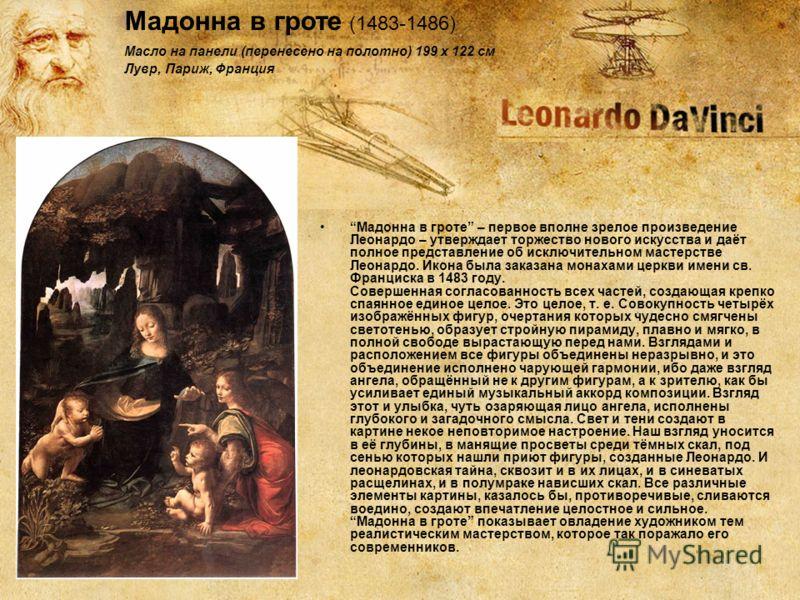 Мадонна в гроте – первое вполне зрелое произведение Леонардо – утверждает торжество нового искусства и даёт полное представление об исключительном мастерстве Леонардо. Икона была заказана монахами церкви имени св. Франциска в 1483 году. Совершенная с