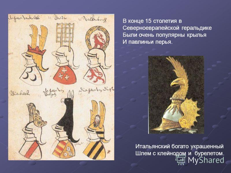 В конце 15 столетия в Северноеврапейской геральдике Были очень популярны крылья И павлиньи перья. Итальянский богато украшенный Шлем с клейнодом и бурелетом.