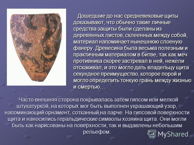 Дошедшие до нас средневековые щиты доказывают, что обычно такие личные средства защиты были сделаны из деревянных листов, склеенных между собой, материал напоминает нынешнюю слоеную фанеру. Древесина была весьма полезным и практичным материалом в бит