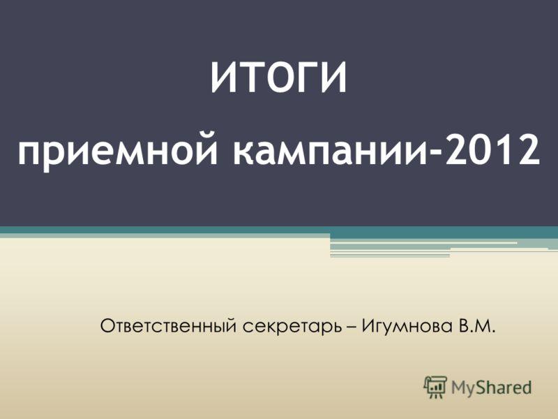 ИТОГИ приемной кампании-2012 Ответственный секретарь – Игумнова В.М.