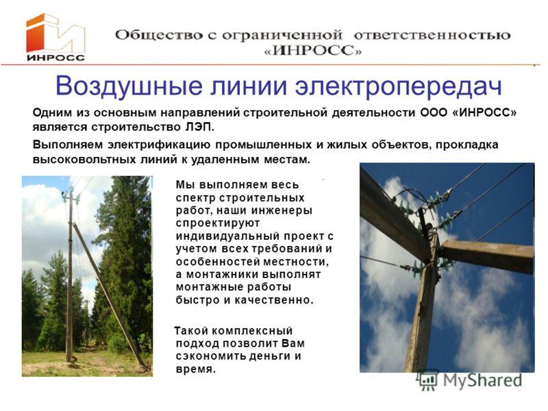 Воздушные линии электропередач Одним из основным направлений строительной деятельности ООО «ИНРОСС» является строительство ЛЭП. Выполняем электрификацию промышленных и жилых объектов, прокладка высоковольтных линий к удаленным местам. Мы выполняем ве
