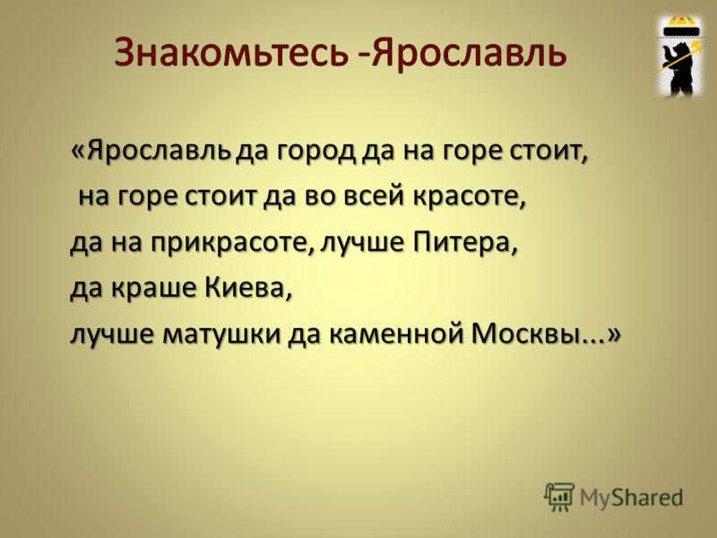 «Ярославль да город да на горе стоит, на горе стоит да во всей красоте, на горе стоит да во всей красоте, да на прикрасоте, лучше Питера, да краше Киева, лучше матушки да каменной Москвы...»