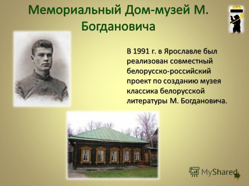 В 1991 г. в Ярославле был реализован совместный белорусско-российский проект по созданию музея классика белорусской литературы М. Богдановича.
