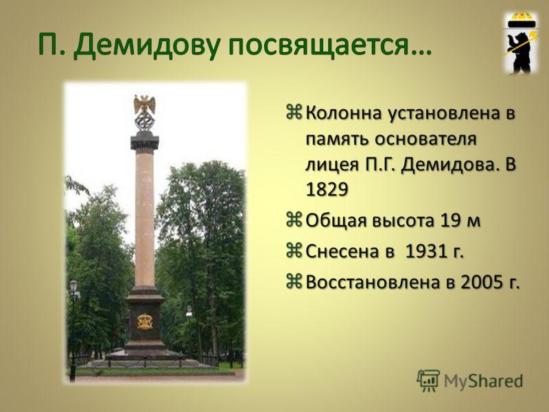 Колонна установлена в память основателя лицея П.Г. Демидова. В 1829 Общая высота 19 м Снесена в 1931 г. Восстановлена в 2005 г.