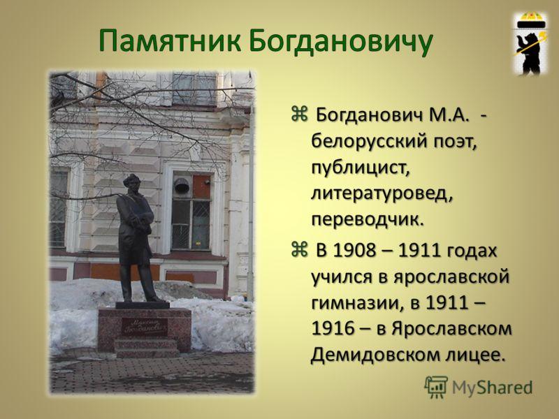 Богданович М.А. - белорусский поэт, публицист, литературовед, переводчик. В 1908 – 1911 годах учился в ярославской гимназии, в 1911 – 1916 – в Ярославском Демидовском лицее.