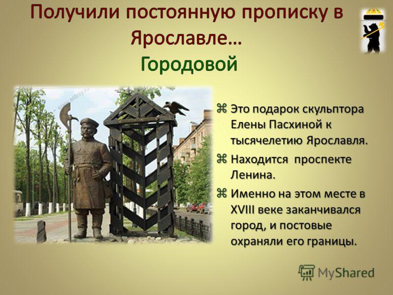 Это подарок скульптора Елены Пасхиной к тысячелетию Ярославля. Это подарок скульптора Елены Пасхиной к тысячелетию Ярославля. Находится проспекте Ленина. Находится проспекте Ленина. Именно на этом месте в ХVIII веке заканчивался город, и постовые охр