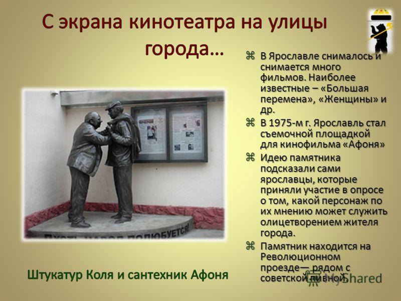 В Ярославле снималось и снимается много фильмов. Наиболее известные – «Большая перемена», «Женщины» и др. В 1975-м г. Ярославль стал съемочной площадкой для кинофильма «Афоня» Идею памятника подсказали сами ярославцы, которые приняли участие в опросе