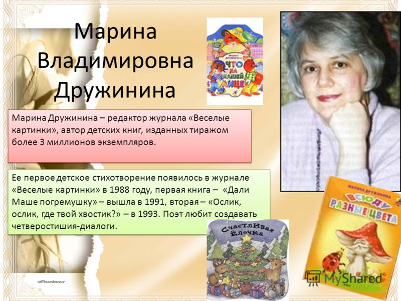 Марина Владимировна Дружинина Марина Дружинина – редактор журнала «Веселые картинки», автор детских книг, изданных тиражом более 3 миллионов экземпляров. Ее первое детское стихотворение появилось в журнале «Веселые картинки» в 1988 году, первая книга