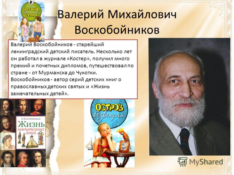 Валерий Михайлович Воскобойников Валерий Воскобойников - старейший ленинградский детский писатель. Несколько лет он работал в журнале «Костер», получил много премий и почетных дипломов, путешествовал по стране - от Мурманска до Чукотки. Воскобойников