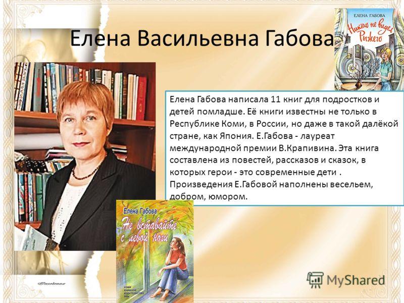 Елена Васильевна Габова Елена Габова написала 11 книг для подростков и детей помладше. Её книги известны не только в Республике Коми, в России, но даже в такой далёкой стране, как Япония. Е.Габова - лауреат международной премии В.Крапивина. Эта книга