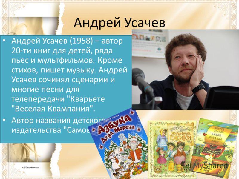 Андрей Усачев Андрей Усачев (1958) – автор 20-ти книг для детей, ряда пьес и мультфильмов. Кроме стихов, пишет музыку. Андрей Усачев сочинял сценарии и многие песни для телепередачи
