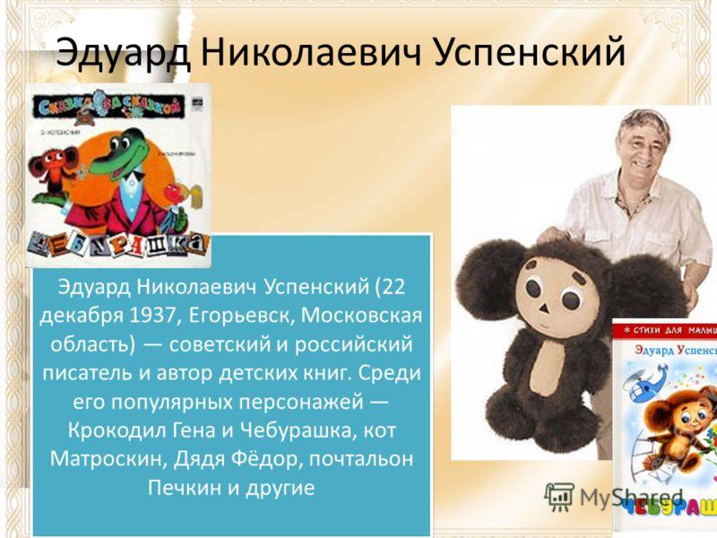 Эдуард Николаевич Успенский (22 декабря 1937, Егорьевск, Московская область) советский и российский писатель и автор детских книг. Среди его популярных персонажей Крокодил Гена и Чебурашка, кот Матроскин, Дядя Фёдор, почтальон Печкин и другие Эдуард