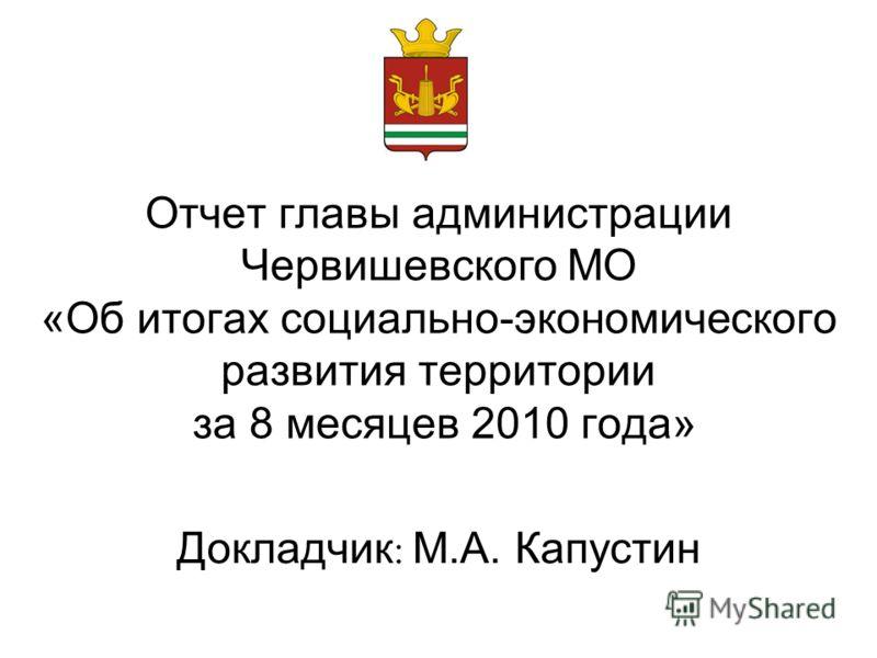 Отчет главы администрации Червишевского МО «Об итогах социально-экономического развития территории за 8 месяцев 2010 года» Докладчик : М.А. Капустин