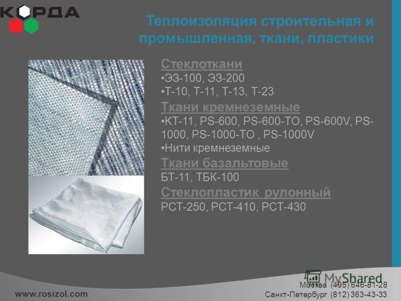 Теплоизоляция строительная и промышленная, ткани, пластики www.rosizol.com Москва (495) 646-81-28 Санкт-Петербург (812) 363-43-33 Стеклоткани ЭЗ-100, ЭЗ-200 Т-10, Т-11, Т-13, Т-23 Ткани кремнеземные KT-11, PS-600, PS-600-TO, PS-600V, PS- 1000, PS-100