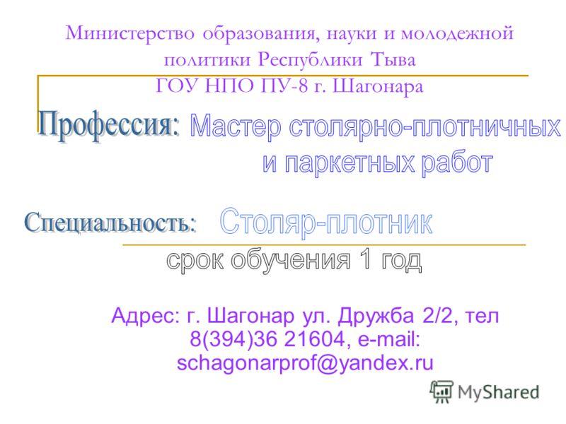 Министерство образования, науки и молодежной политики Республики Тыва ГОУ НПО ПУ-8 г. Шагонара Адрес: г. Шагонар ул. Дружба 2/2, тел 8(394)36 21604, e-mail: schagonarprof@yandex.ru