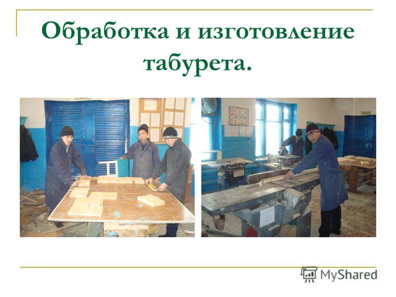 Обработка и изготовление табурета.