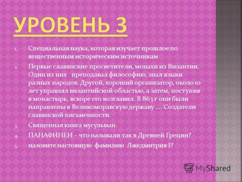 1. Специальная наука, которая изучает прошлое по вещественным историческим источникам 2. Первые славянские просветители, монахи из Византии. Один из них преподавал философию, знал языки разных народов. Другой, хороший организатор, около 10 лет управл