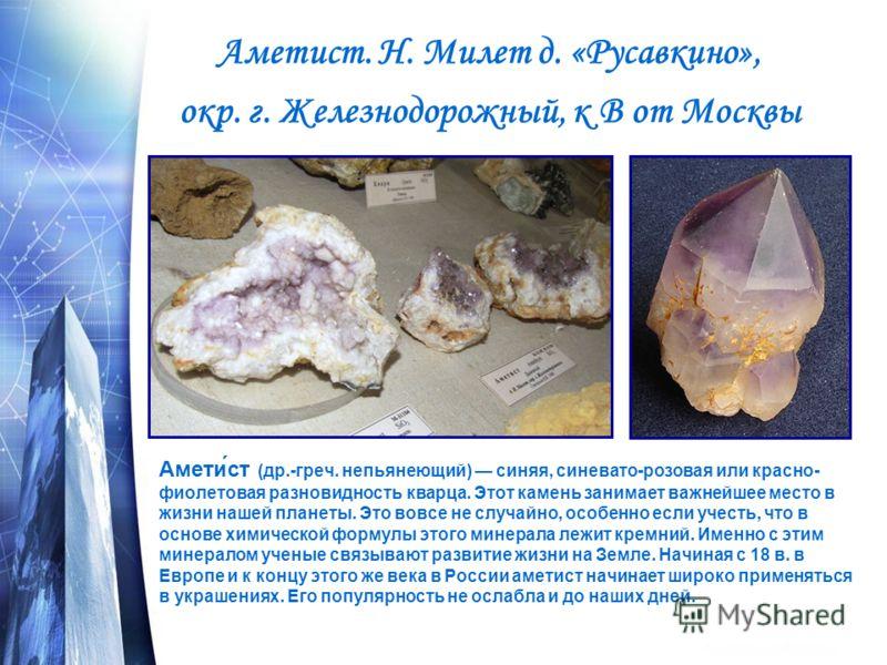 Аметист. Н. Милет д. «Русавкино», окр. г. Железнодорожный, к В от Москвы Амети́ст (др.-греч. непьянеющий) синяя, синевато-розовая или красно- фиолетовая разновидность кварца. Этот камень занимает важнейшее место в жизни нашей планеты. Это вовсе не сл