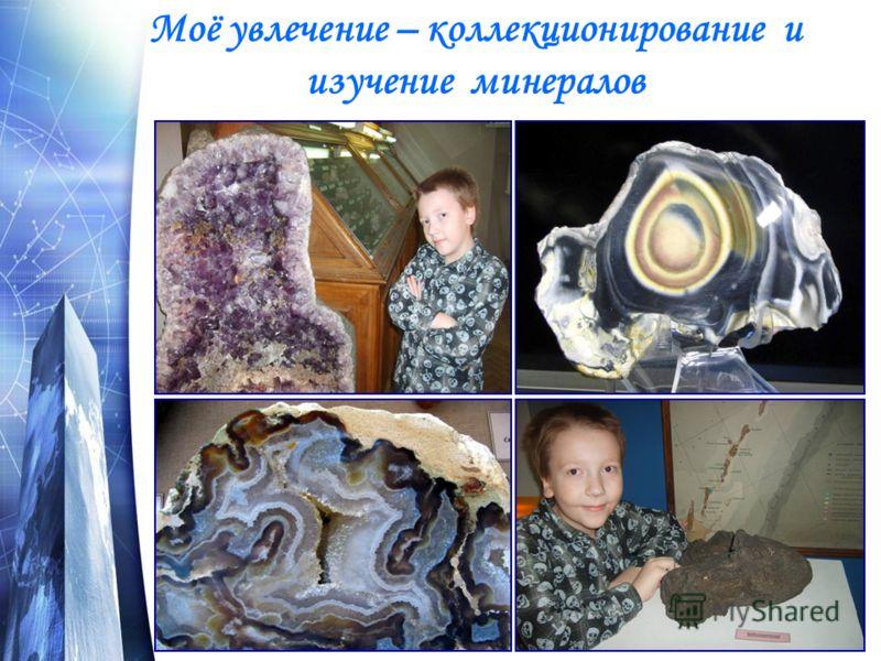 Моё увлечение – коллекционирование и изучение минералов