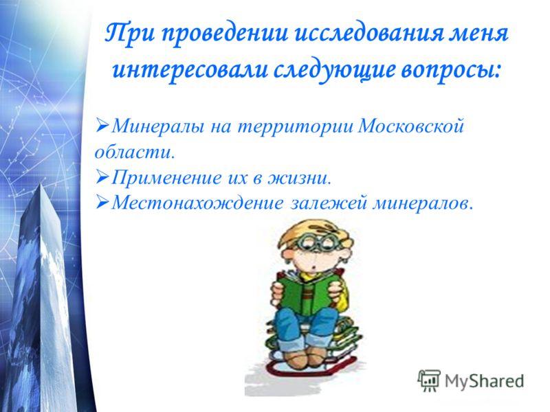 При проведении исследования меня интересовали следующие вопросы: Минералы на территории Московской области. Применение их в жизни. Местонахождение залежей минералов.