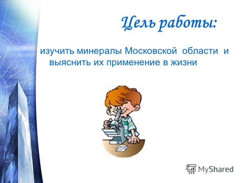 Цель работы: изучить минералы Московской области и выяснить их применение в жизни