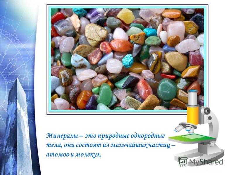 Минералы – это природные однородные тела, они состоят из мельчайших частиц – атомов и молекул.