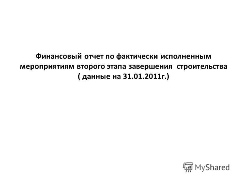 Финансовый отчет по фактически исполненным мероприятиям второго этапа завершения строительства ( данные на 31.01.2011г.)