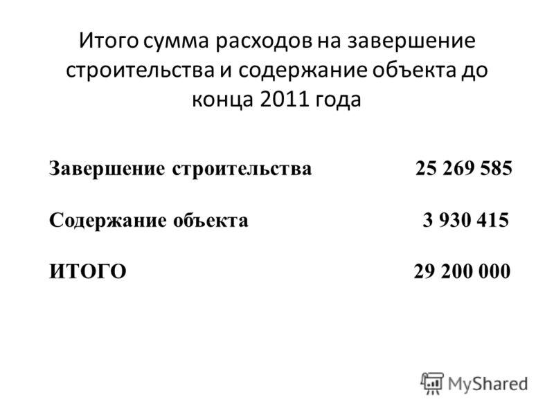 Итого сумма расходов на завершение строительства и содержание объекта до конца 2011 года Завершение строительства 25 269 585 Содержание объекта 3 930 415 ИТОГО 29 200 000
