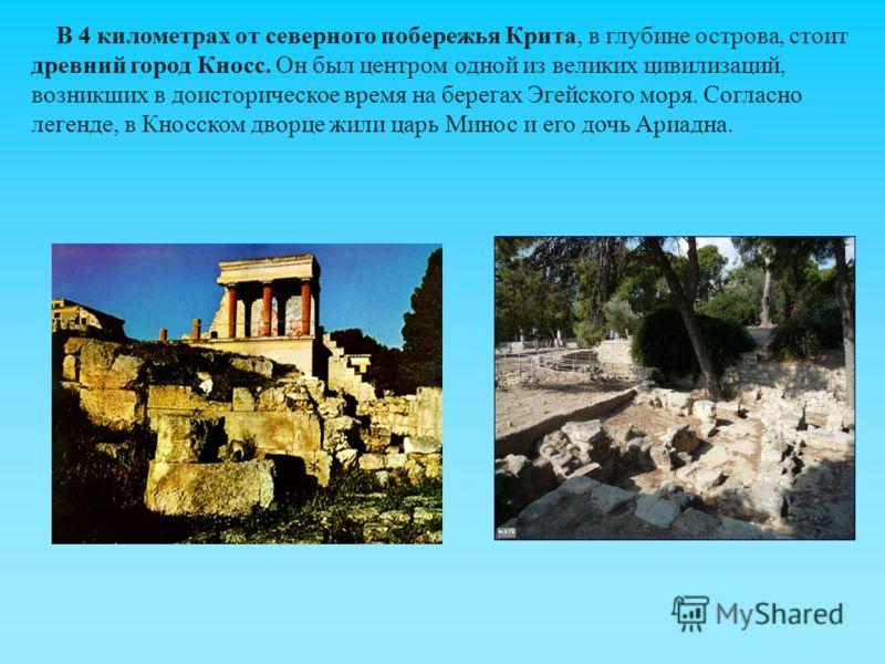 В 4 километрах от северного побережья Крита, в глубине острова, стоит древний город Кносс. Он был центром одной из великих цивилизаций, возникших в доисторическое время на берегах Эгейского моря. Согласно легенде, в Кносском дворце жили царь Минос и