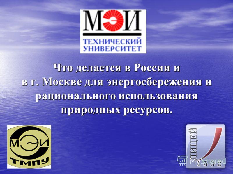 Что делается в России и в г. Москве для энергосбережения и рационального использования природных ресурсов.