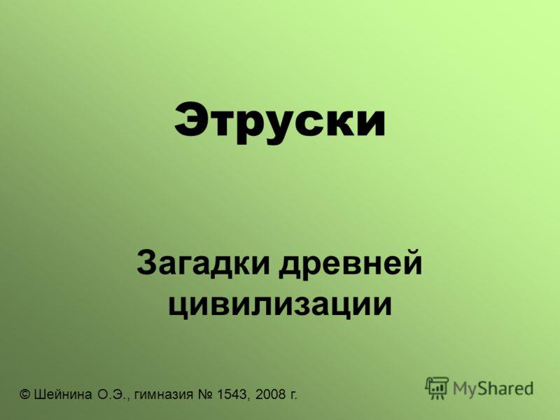 Этруски Загадки древней цивилизации © Шейнина О.Э., гимназия 1543, 2008 г.