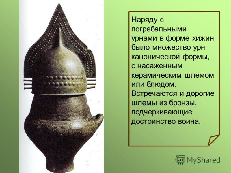 Наряду с погребальными урнами в форме хижин было множество урн канонической формы, с насаженным керамическим шлемом или блюдом. Встречаются и дорогие шлемы из бронзы, подчеркивающие достоинство воина.